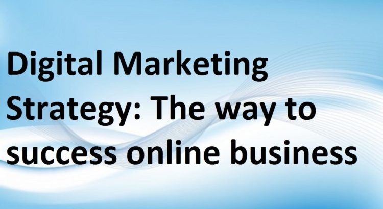 Digital Marketing Strategy: The way to success online business