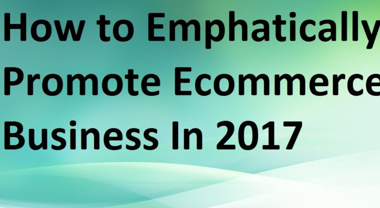 Promote Ecommerce Business In 2017
