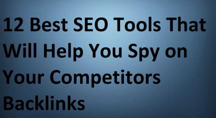 12 Best SEO Tools That Will Help You Spy on Your Competitors Backlinks